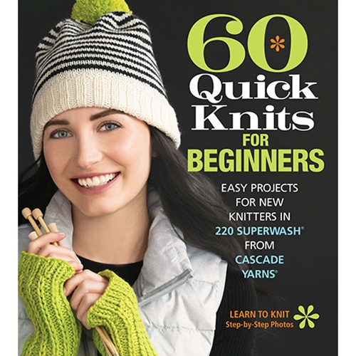 60 Quick Knits for Beginners: Easy Projects for New Knitters in 220 Superwash from Cascade Yarns